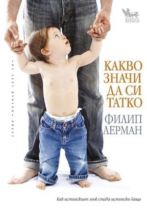 Какво значи да си татко. Как истинският мъж става истински баща