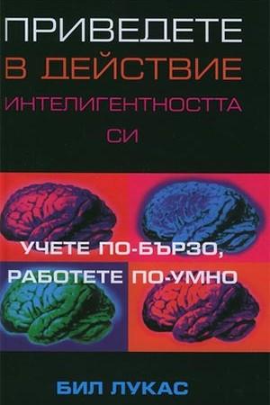 Приведете в действие интелигентността си. Учете по-бързо, работете по-умно