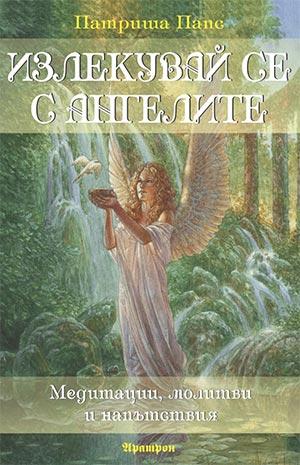 Излекувай се с ангелите. Медитации, молитви и напътствия