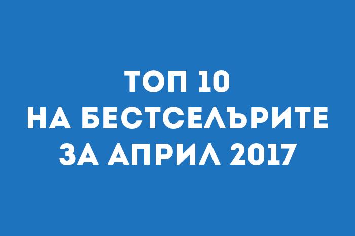 Топ 10 на бестселърите за Април 2017