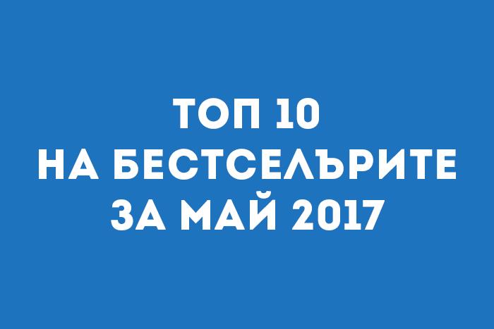 Топ 10 на бестселърите за Май 2017
