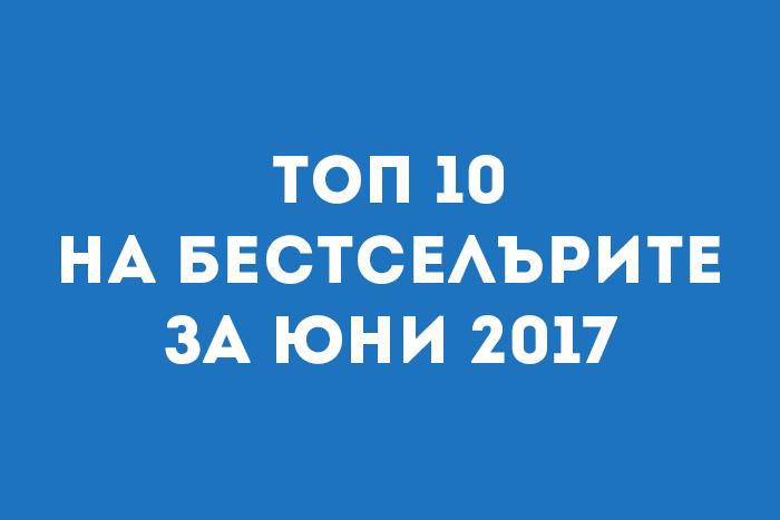 Топ 10 на бестселърите за Юни 2017