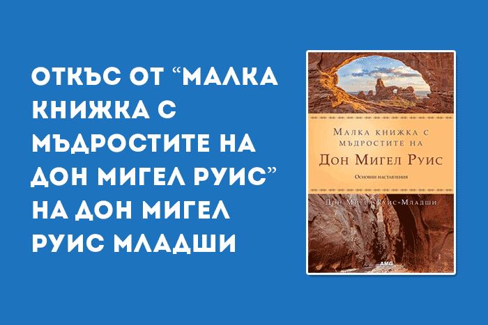 """Откъс от """"Малка книжка с мъдростите на Дон Мигел Руис"""" на Дон Мигел Руис Младши"""