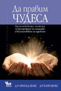 Да правим чудеса. Вдъхновяващи методи за презареждане на емоциите и възстановяване на здравето