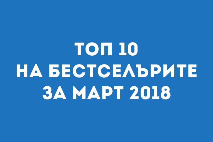 Топ 10 на бестселърите за Март 2018