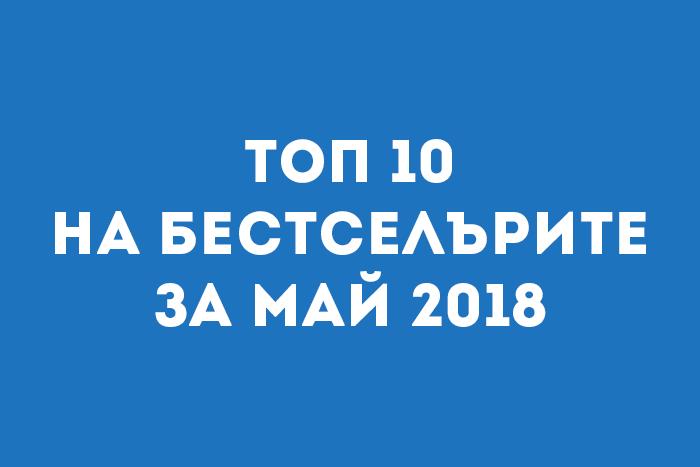 Топ 10 на бестселърите за Май 2018