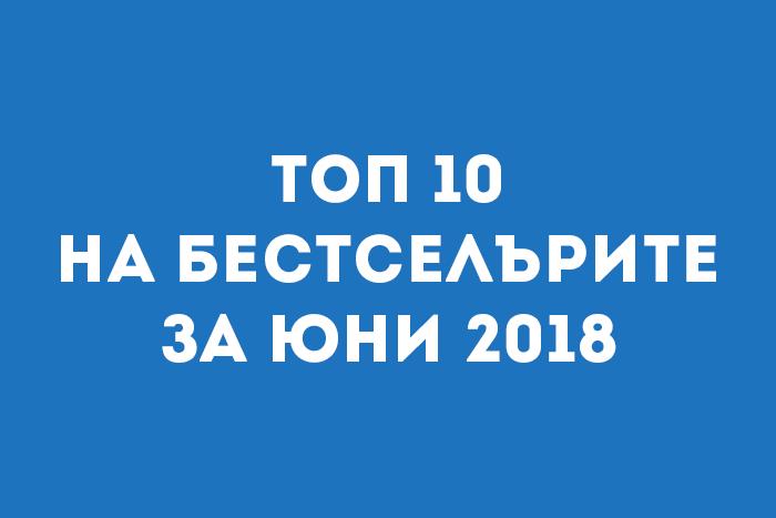 Топ 10 на бестселърите за Юни 2018