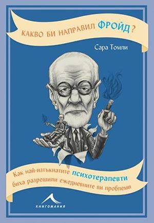Какво би направил Фройд? Как най-изтъкнатите психотерапевти биха разрешили ежедневните ви проблеми