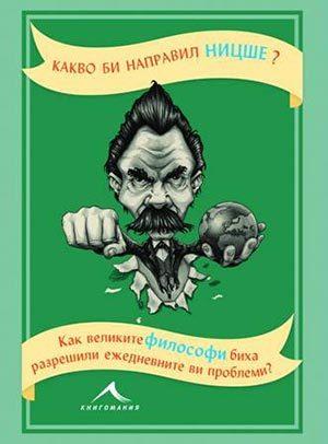 Какво би направил Ницше? Как великите философи биха разрешили ежедневните ви проблеми