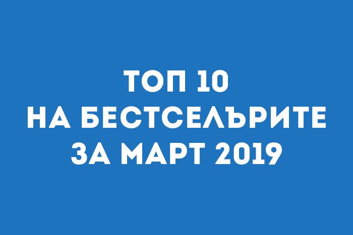 Топ 10 на бестселърите за Март 2019