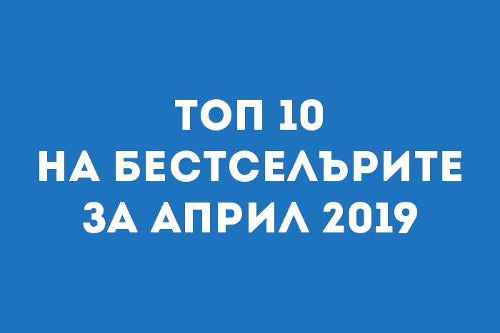 Топ 10 на бестселърите за Април 2019