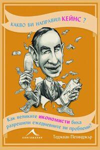 Какво би направил Кейнс? Как великите икономисти биха разрешили ежедневните ви проблеми
