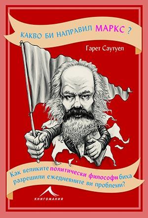 Какво би направил Маркс? Как великите политически философи биха разрешили ежедневните ви проблеми