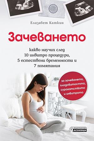 Зачеването. Какво научих след 10 инвитро процедури, 5 естествени бременности и 7 помятания